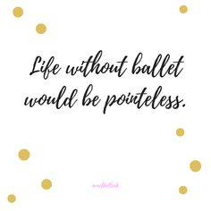 I tried to cut ballet out of my life, but it just didn't work. If you've never tried ballet, you absolutely should!