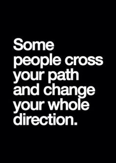 Some People Cross Your Path + Change Your Whole Direction