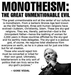 """The great unmentionable evil at the center of our culture is monotheism."" -Gore Vidal"