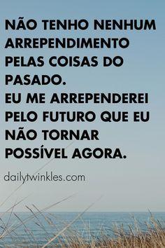 Não tenho nenhum arrependimento pelas coisas do pasado.Eu me arrependerei pelo futuro que eu não tornar possível agora.