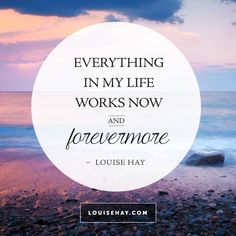 "Inspirational Quotes about inspiration | ""Everything in my life works now and forevermore."" — Louise Hay"