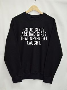 Good girls are bad girls that never get caught Shirt Sweatshirt Clothing Sweater Top Tumblr Fashion Funny Text Slogan Dope Jumper tee