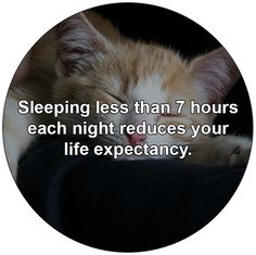 Sleeping less than 7 hours each night reduces your life expectancy.