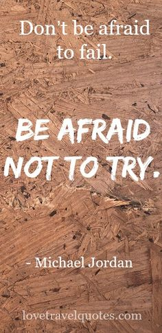 """""""Don't be afraid to fail. Be afraid not to try."""" - Michael Jordan - See more at @lovetravelquote"""