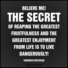 """Believe me! The secret of reaping the greatest fruitfulness and the greatest enjoyment from life is to live dangerously!"" – Friedrich Nietzsche"