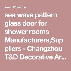 sea wave pattern glass door for shower rooms Manufacturers,Suppliers - Changzhou T&D Decorative Art Glass Co., Ltd.