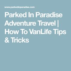 Parked In Paradise Adventure Travel | How To VanLife Tips & Tricks