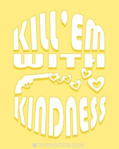 Kill 'em with kindness!