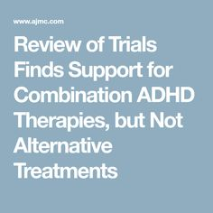 Review of Trials Finds Support for Combination ADHD Therapies, but Not Alternative Treatments Meta Analysis, Adult Adhd, Alternative Treatments, Behavioral Therapy, Alternative Medicine, Trials