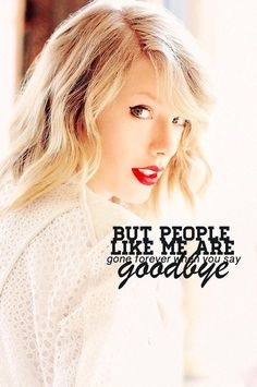 But people like me are gone forever when you say goodbye.