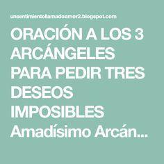 ORACIÓN A LOS 3 ARCÁNGELES PARA PEDIR TRES DESEOS IMPOSIBLES Amadísimo Arcángel Gabriel, Arcángel de la pureza y la resurrección...