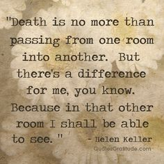 """Death is no more than passing from one room into another. But there's a difference for me, you know. Because in that other room I shall be able to see."" ~ Helen Keller, quote, quotes about faith, quotes about death and dying."