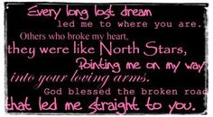 God bless the broken road... Our wedding song!