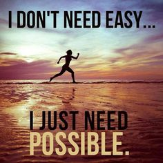 I don't need easy... I just need possible.