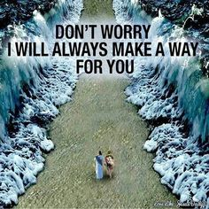 Don't worry I will always make a way for you.