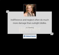 Thought for the Day By J.K. Rowling    Indifference and neglect often do much more damage than outright dislike.
