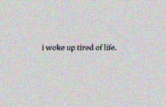 I woke up tired of life