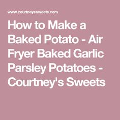 How to Make a Baked Potato - Air Fryer Baked Garlic Parsley Potatoes - Courtney's Sweets