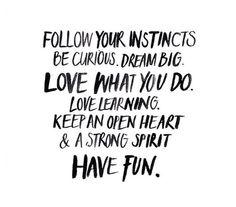 """""""Sigue tus instintos. Sé curioso. Sueña a lo grande. Ama lo que haces. Ama aprender. Mantén un corazón abierto y un espíritu fuerte. Diviértete"""""""