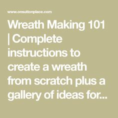 Wreath Making 101   Complete instructions to create a wreath from scratch plus a gallery of ideas for every season. Consists of a series of blog posts that show you how to create a wreath from start to finish.