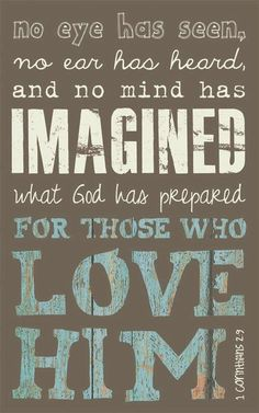 """1 Corinthians 2:9 (NLT) - That is what the Scriptures mean when they say, """"No eye has seen, no ear has heard, and no mind has imagined what God has prepared for those who love him."""