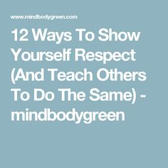 12 Ways To Show Yourself Respect (And Teach Others To Do The Same) - mindbodygreen