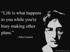 ☺ Life is what happens to you while you're busy making other plans. ♡ John Lennon ☮