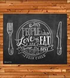 "Julia Child Quote Chalkboard Art Print By Lily  Val on Scoutmob Shoppe. ""People who love to eat are always the best people."" Well said. $25"