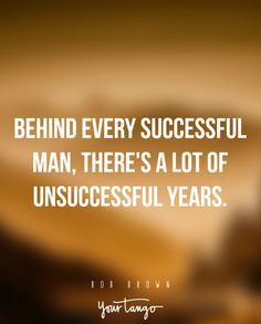 """""""Behind every successful man, there's a lot of unsuccessful years."""" —Bob Brown"""