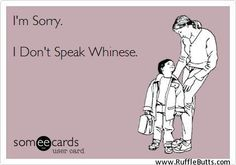 "I used to tell my daughter this any time she tried whining at me, only my version was, ""No, sorry. I can't understand you. What?"" And I just kept doing that until she spoke normally."