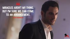 Lucifer Morningstar: Miracles aren't my thing, but I'm sure we can come to an arrangement.  More on: http://www.magicalquote.com/series/lucifer/ #LuciferMorningstar #Lucifer