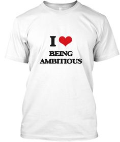 I Love Being Ambitious White T-Shirt Front - This is the perfect gift for someone who loves Being Ambitious. Thank you for visiting my page (Related terms: I Heart Being Ambitious,I love ambitious,ambitious,aggressive,anxious,ardent,aspiring,avid,ball of f ...)