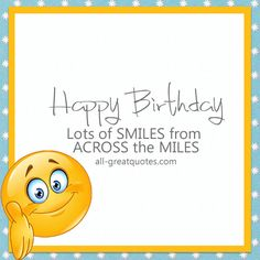 Happy Birthday - Lots of SMILES from ACROSS the MILES http://www.all-greatquotes.com/