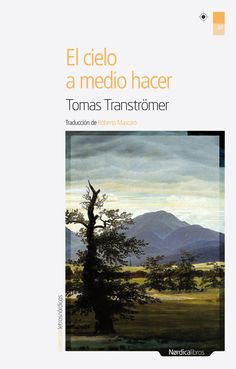El cielo a medio hacer / Tomas Tranströmer ; traducción y selección de Roberto Mascaró. Nórdica Libros, 2010