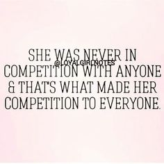 She was never in competition with anyone and that's what made her competition to everyone.