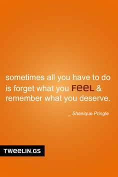 Tweeling of the Day #20   Sometimes all you have to do is forget what you feel & remember what you deserve.
