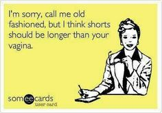 """THIS. IS. HILARIOUS. I guess I am REALLY """"old fashioned"""" because I think shorts should be AT LEAST six inches longer than the underwear you are wearing!!"""