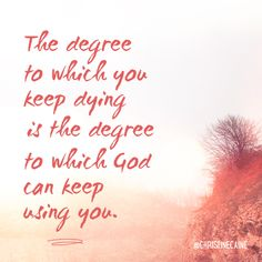 The degree to which you keep dying is the degree to which God can keep using you.