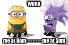 WORK  me at 8am----------me at 5pm minion monster