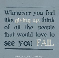 """Whenever you feel like giving up, think of all the people that would love to see you fail."""