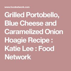 Grilled Portobello, Blue Cheese and Caramelized Onion Hoagie Recipe : Katie Lee : Food Network