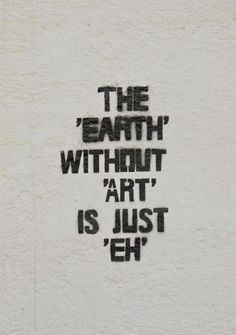 "The 'Earth"" without 'Art"" is just ""eh"" !"