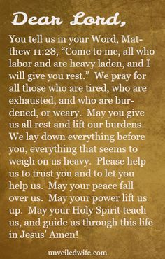 "Prayer: Give Rest To The Weary --- Dear Lord, You tell us in your Word, Matthew 11:28, ""Come to me, all who labor and are heavy laden, and I will give you rest.""  We pray for all those who are tired, who are exhausted, and […]… Read More Here http://unveiledwife.com/prayer-of-the-day-give-rest-to-the-weary/"
