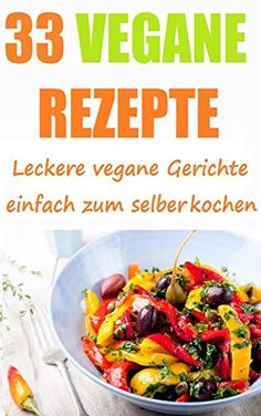 Vegan deutsch: 33 gesunde Vegane Rezepte und Gerichte  - garantiert ohne tierische Produkte (vegane Ernährung, vegane Snacks, vegane Gerichte, vegan Kochen, ... vegan abnehmen, gesunde Ernährung)