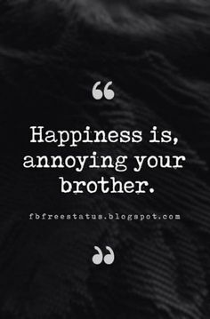Quotes About Brothers - Brother Quotes And Sibling Sayings Quotes About Brother. Quotes About Brothers - Brother Quotes And Sibling Sayings Quotes About Brother, Happiness is, annoying your brother. Sibling Quotes Brother, Brother N Sister Quotes, Siblings Funny, Brother Humor, Sister Quotes Funny, Brother And Sister Love, Funny Quotes About Life, Bro Quotes, Brother Brother