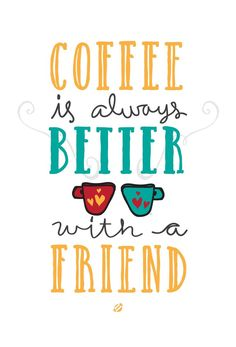 Coffee is Better with a Friend.