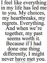 SO true! I don't regret a single thing from my past, because it led me to exactly where I am today and I LOVE my husband and children and our life together! It is far from perfect, but it is ours. And I would rather go through the ups and downs of life with my husband than anyone else!!