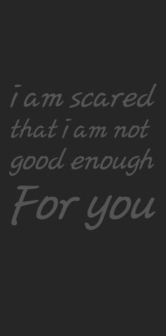 i am scared that i am not good enough Rip Dad Quotes, Scared Quotes, Good Man Quotes, Not Good Enough Quotes, Famous Love Quotes, Romantic Love Quotes, Strong Quotes, Love Quotes For Him, Amazing Quotes