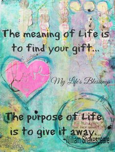 .Thw meaning of your life is to find your gift...The purpose of life is to give it away.