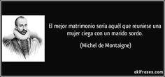 El mejor matrimonio sería aquél que reuniese una mujer ciega con un marido sordo. (Michel de Montaigne)